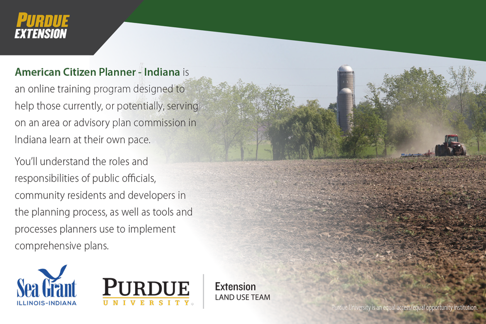 American Citizen Planner - Indiana is an online training tool designed to help those currently, or potentially, serving on an area or advisory plan commission to learn at their own pace. You'll understand the roles and responsibilities of public officials, community residents, and developers in the planning process, as well as tools and processes planners use to implement comprehensive plans.